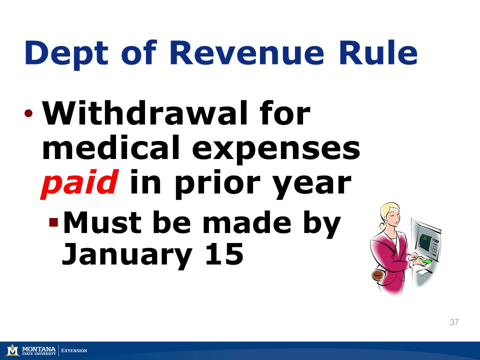 Withdrawal for medical expenses paid in prior year  Must be made by January 15 Dept of Revenue Rule 37
