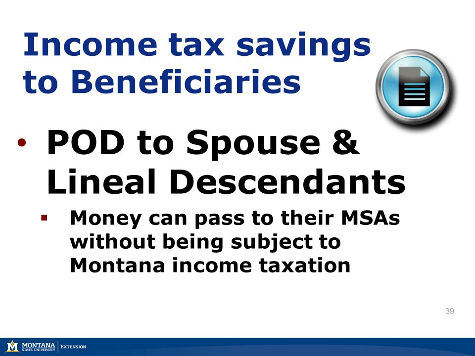 Income tax savings to Beneficiaries POD to Spouse & Lineal Descendants  Money can pass to their MSAs without being subject to Montana income taxation