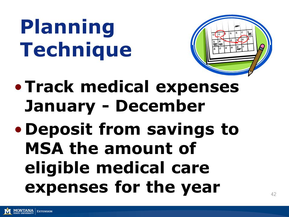 Planning Technique Track medical expenses January - December Deposit from savings to MSA the amount of eligible medical care expenses for the year 42