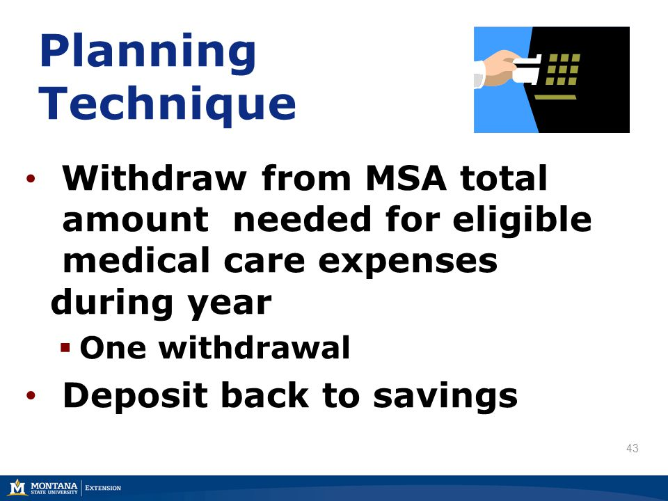 Planning Technique Withdraw from MSA total amount needed for eligible medical care expenses during year  One withdrawal Deposit back to savings 43