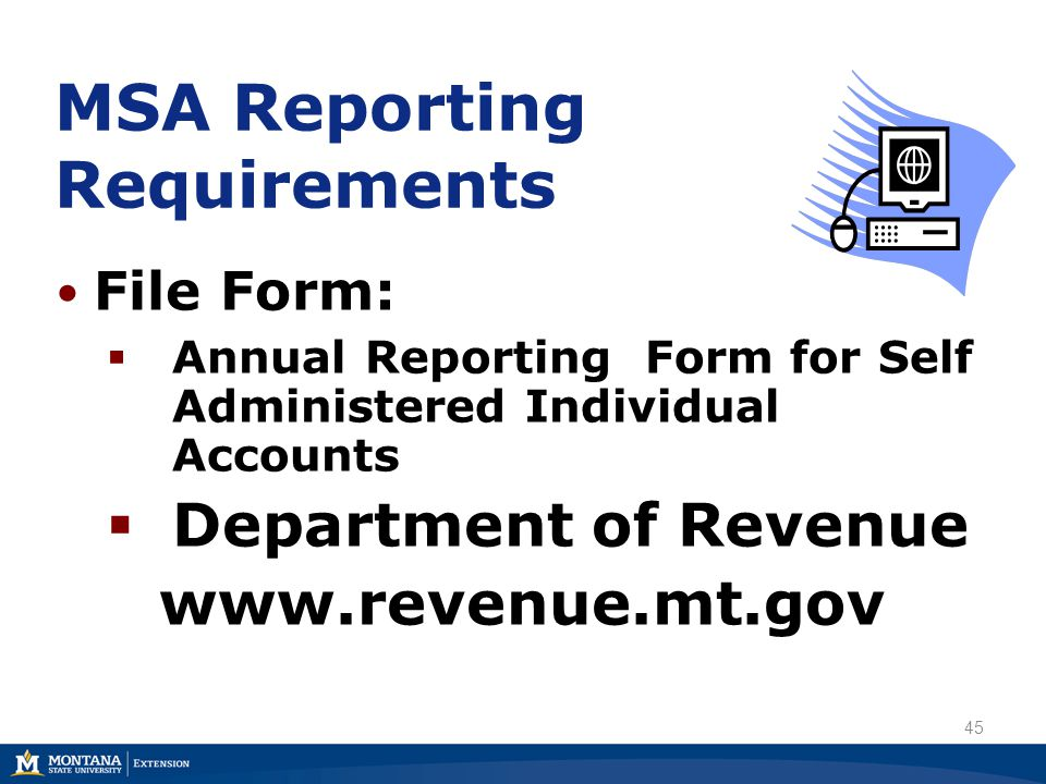 MSA Reporting Requirements File Form:  Annual Reporting Form for Self Administered Individual Accounts  Department of Revenue www.revenue.mt.gov 45