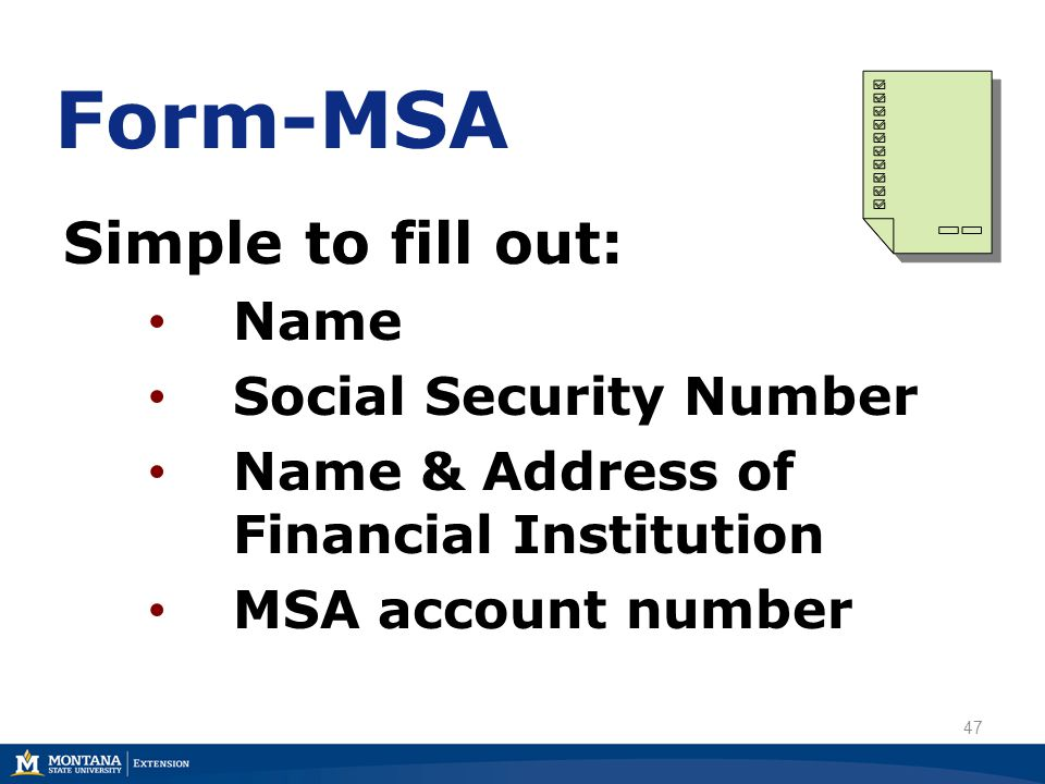Form-MSA Simple to fill out: Name Social Security Number Name & Address of Financial Institution MSA account number 47