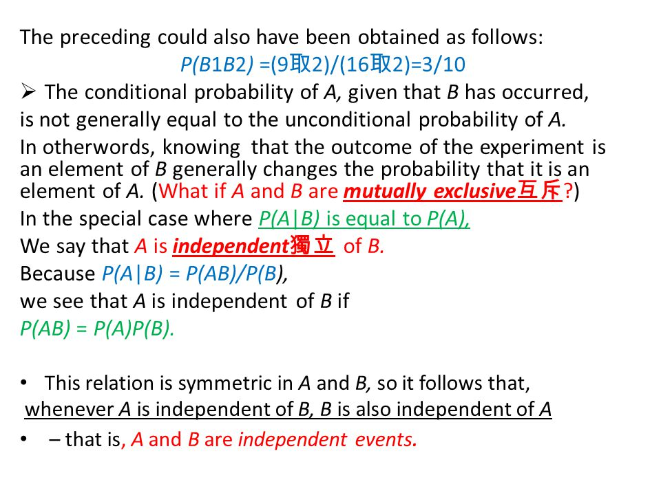 The preceding could also have been obtained as follows: P(B1B2) =(9 取 2)/(16 取 2)=3/10  The conditional probability of A, given that B has occurred, is not generally equal to the unconditional probability of A.