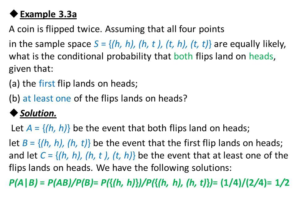 and P(A C) = P(AC)/P(C)= P({(h, h)})/P({(h, h), (h, t ), (t, h)}) = (1/4)/(3/4)= 1/3.