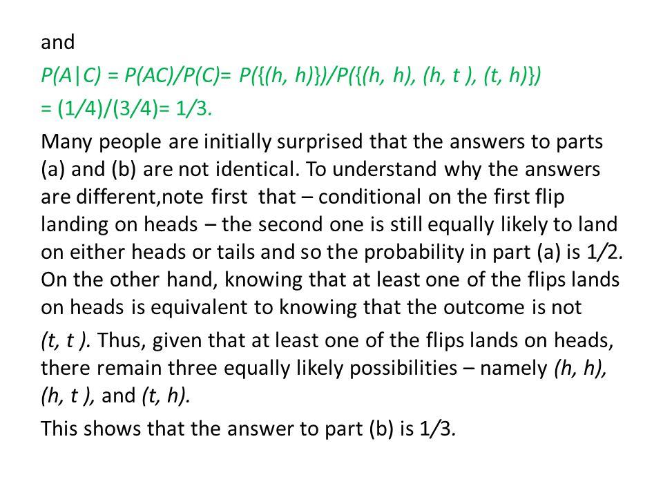 and P(A|C) = P(AC)/P(C)= P({(h, h)})/P({(h, h), (h, t ), (t, h)}) = (1/4)/(3/4)= 1/3.