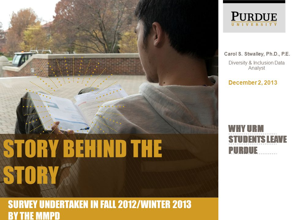 Carol S. Stwalley, Ph.D., P.E. Diversity & Inclusion Data Analyst WHY URM STUDENTS LEAVE PURDUE December 2, 2013 STORY BEHIND THE STORY SURVEY UNDERTA