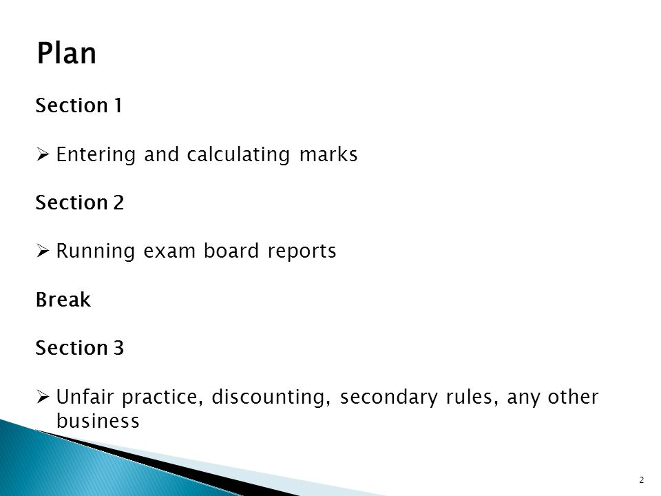Plan Section 1  Entering and calculating marks Section 2  Running exam board reports Break Section 3  Unfair practice, discounting, secondary rules, any other business 2