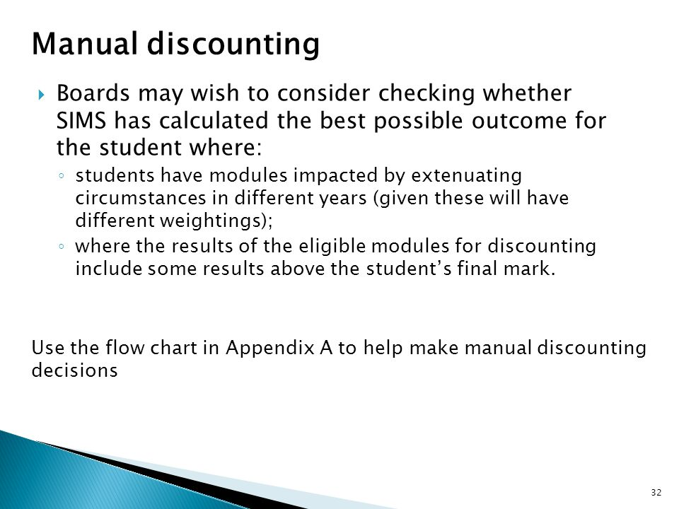 Manual discounting  Boards may wish to consider checking whether SIMS has calculated the best possible outcome for the student where: ◦ students have modules impacted by extenuating circumstances in different years (given these will have different weightings); ◦ where the results of the eligible modules for discounting include some results above the student's final mark.