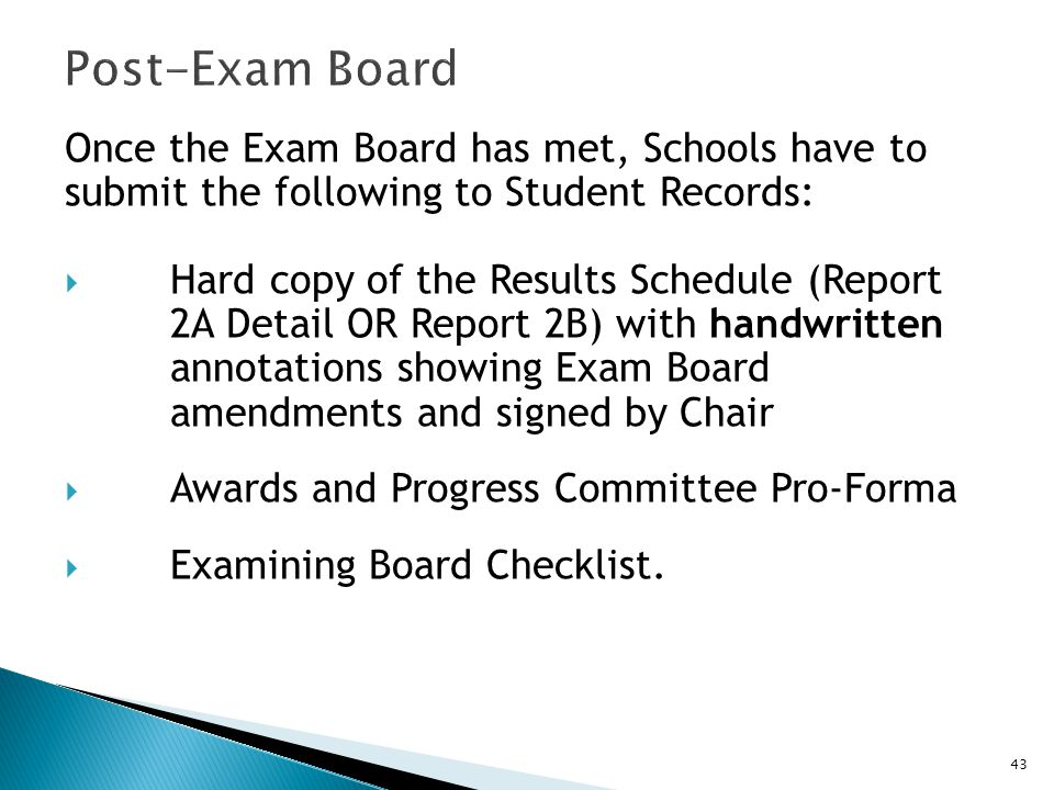 Once the Exam Board has met, Schools have to submit the following to Student Records:  Hard copy of the Results Schedule (Report 2A Detail OR Report 2B) with handwritten annotations showing Exam Board amendments and signed by Chair  Awards and Progress Committee Pro-Forma  Examining Board Checklist.