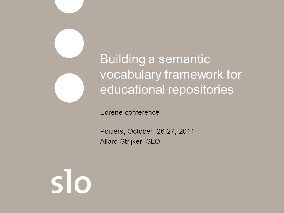 Building a semantic vocabulary framework for educational repositories Edrene conference Poitiers, October 26-27, 2011 Allard Strijker, SLO