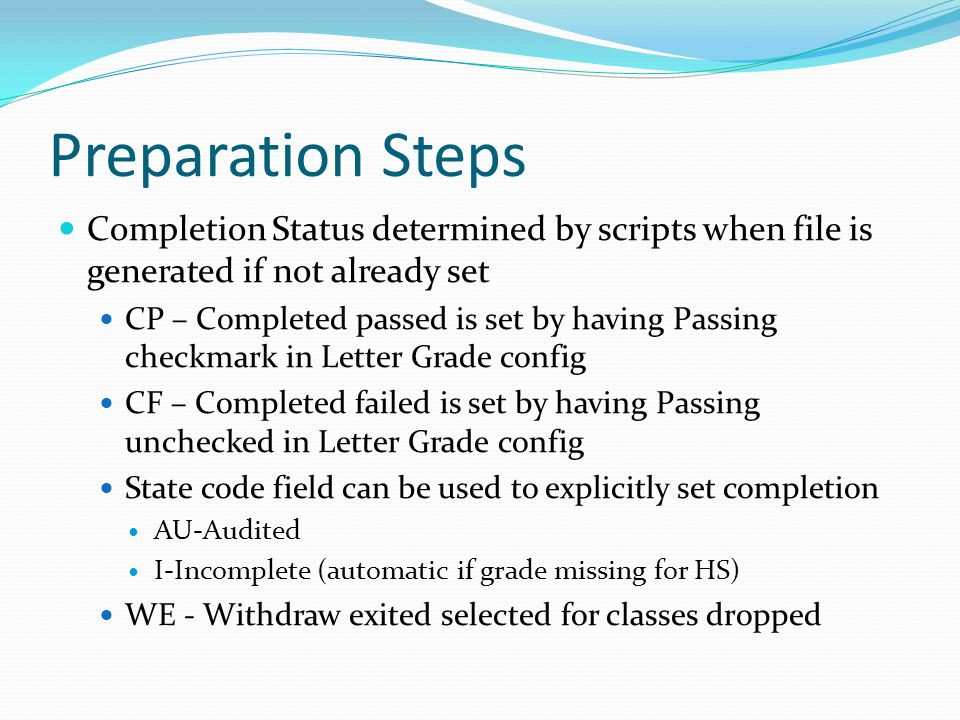 Preparation Steps Completion Status determined by scripts when file is generated if not already set CP – Completed passed is set by having Passing checkmark in Letter Grade config CF – Completed failed is set by having Passing unchecked in Letter Grade config State code field can be used to explicitly set completion AU-Audited I-Incomplete (automatic if grade missing for HS) WE - Withdraw exited selected for classes dropped