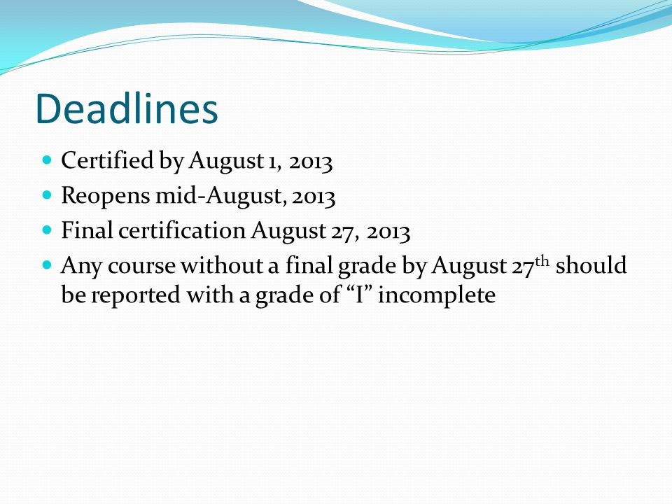 Deadlines Certified by August 1, 2013 Reopens mid-August, 2013 Final certification August 27, 2013 Any course without a final grade by August 27 th should be reported with a grade of I incomplete