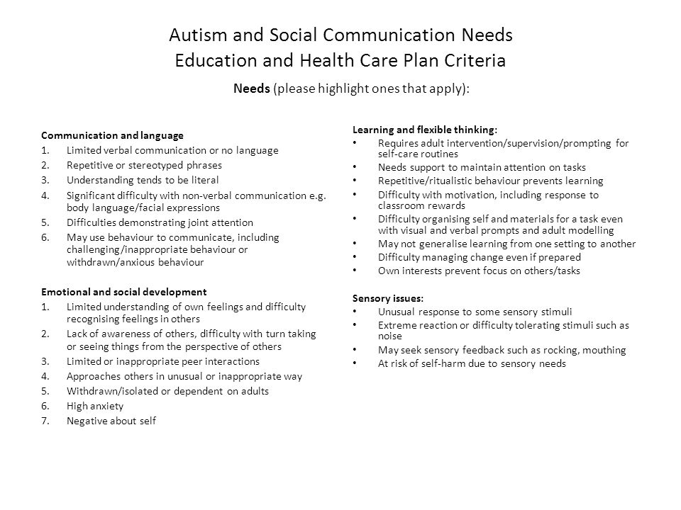 Autism and Social Communication Needs Education and Health Care Plan Criteria Needs (please highlight ones that apply): Communication and language 1.Limited verbal communication or no language 2.Repetitive or stereotyped phrases 3.Understanding tends to be literal 4.Significant difficulty with non-verbal communication e.g.