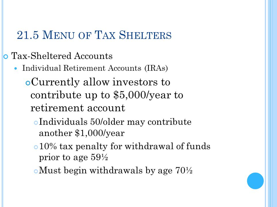 21.5 M ENU OF T AX S HELTERS Tax-Sheltered Accounts Individual Retirement Accounts (IRAs) Currently allow investors to contribute up to $5,000/year to retirement account Individuals 50/older may contribute another $1,000/year 10% tax penalty for withdrawal of funds prior to age 59½ Must begin withdrawals by age 70½
