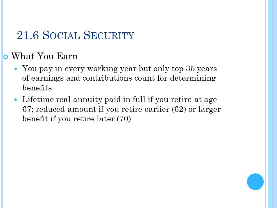 21.6 S OCIAL S ECURITY What You Earn You pay in every working year but only top 35 years of earnings and contributions count for determining benefits Lifetime real annuity paid in full if you retire at age 67; reduced amount if you retire earlier (62) or larger benefit if you retire later (70)