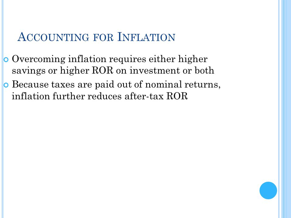 A CCOUNTING FOR I NFLATION Overcoming inflation requires either higher savings or higher ROR on investment or both Because taxes are paid out of nominal returns, inflation further reduces after-tax ROR