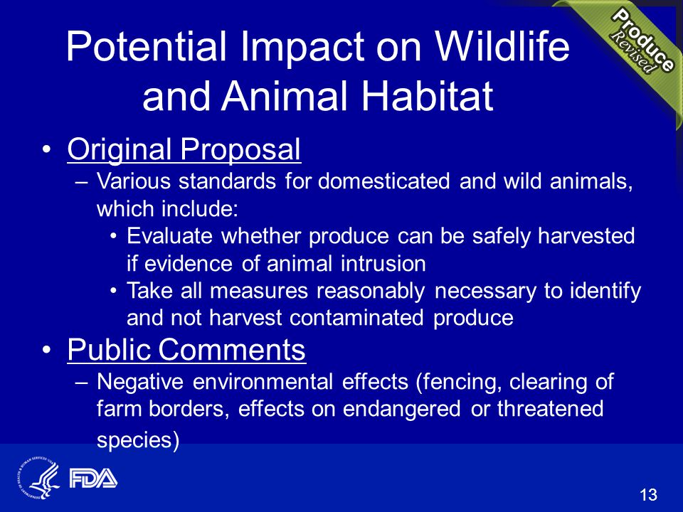 Potential Impact on Wildlife and Animal Habitat Original Proposal –Various standards for domesticated and wild animals, which include: Evaluate whether produce can be safely harvested if evidence of animal intrusion Take all measures reasonably necessary to identify and not harvest contaminated produce Public Comments –Negative environmental effects (fencing, clearing of farm borders, effects on endangered or threatened species) 13