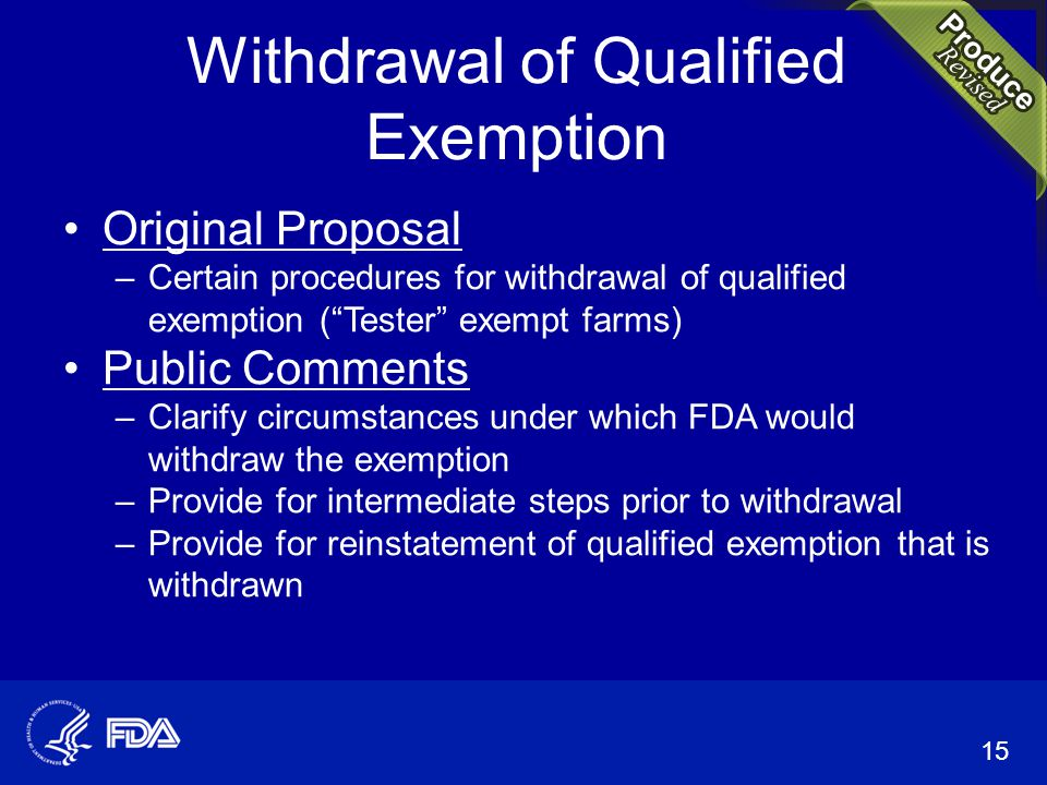 Withdrawal of Qualified Exemption Original Proposal –Certain procedures for withdrawal of qualified exemption ( Tester exempt farms) Public Comments –Clarify circumstances under which FDA would withdraw the exemption –Provide for intermediate steps prior to withdrawal –Provide for reinstatement of qualified exemption that is withdrawn 15