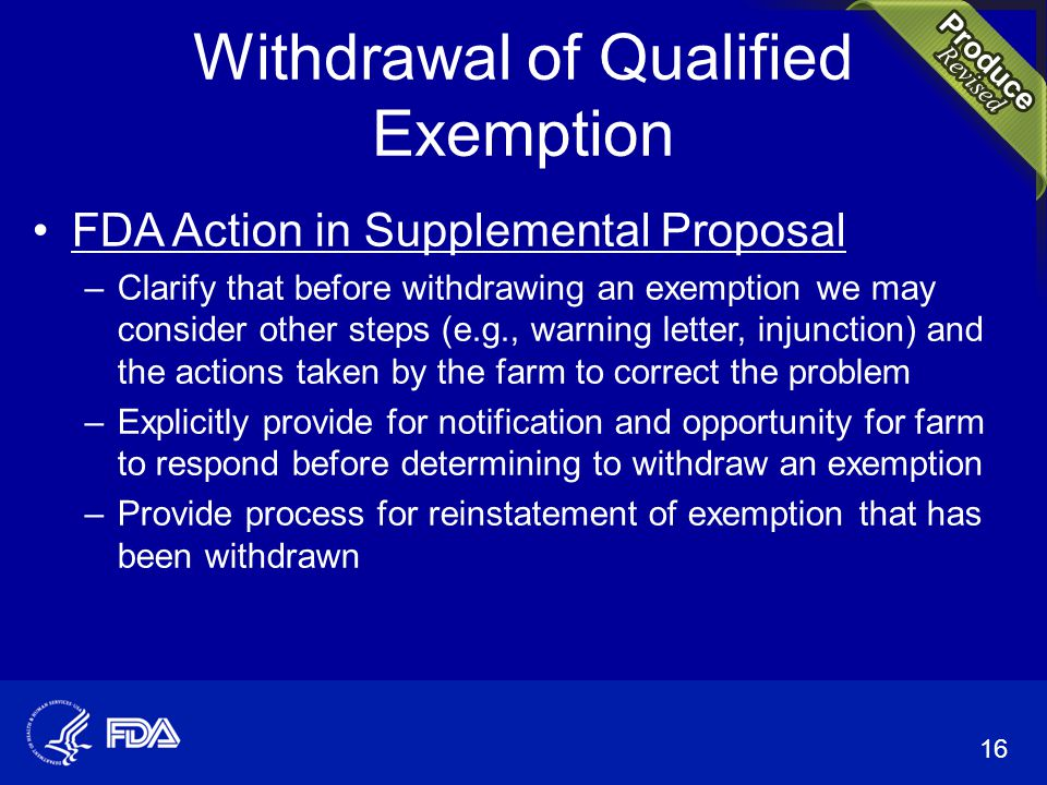 Withdrawal of Qualified Exemption FDA Action in Supplemental Proposal –Clarify that before withdrawing an exemption we may consider other steps (e.g., warning letter, injunction) and the actions taken by the farm to correct the problem –Explicitly provide for notification and opportunity for farm to respond before determining to withdraw an exemption –Provide process for reinstatement of exemption that has been withdrawn 16