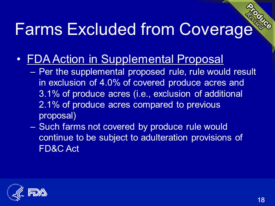 Farms Excluded from Coverage FDA Action in Supplemental Proposal –Per the supplemental proposed rule, rule would result in exclusion of 4.0% of covered produce acres and 3.1% of produce acres (i.e., exclusion of additional 2.1% of produce acres compared to previous proposal) –Such farms not covered by produce rule would continue to be subject to adulteration provisions of FD&C Act 18