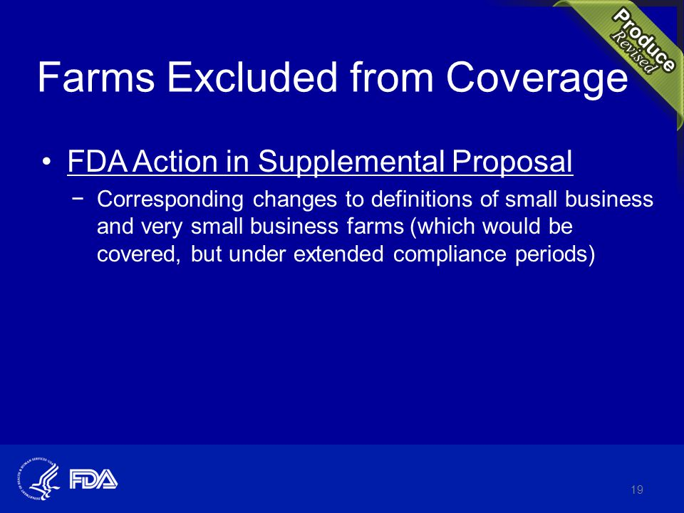 FDA Action in Supplemental Proposal −Corresponding changes to definitions of small business and very small business farms (which would be covered, but under extended compliance periods) 19 Farms Excluded from Coverage