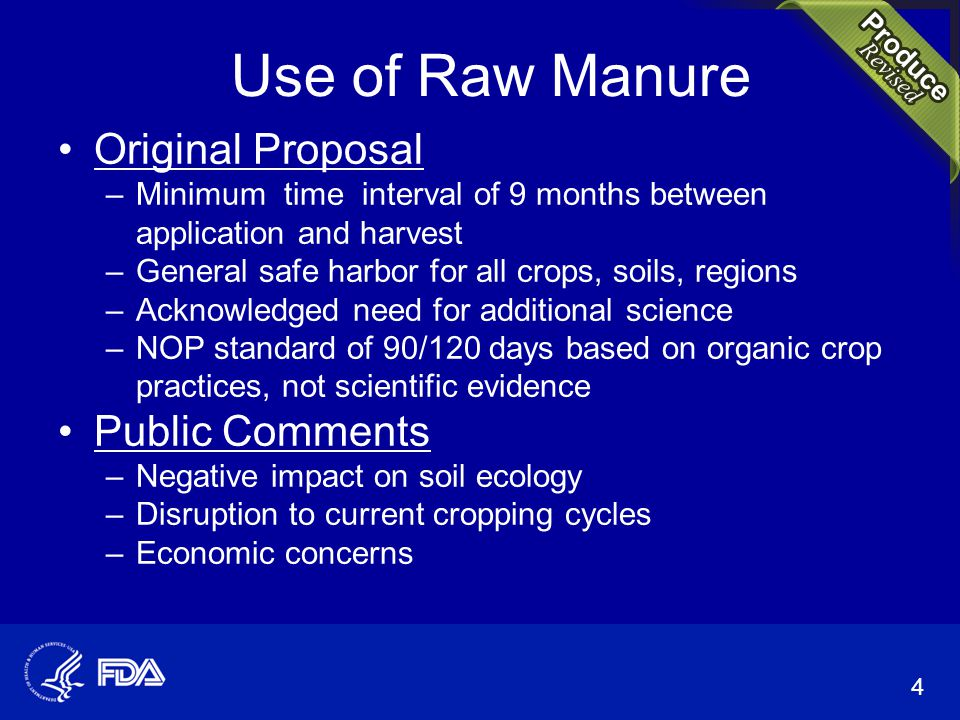 Use of Raw Manure Original Proposal –Minimum time interval of 9 months between application and harvest –General safe harbor for all crops, soils, regions –Acknowledged need for additional science –NOP standard of 90/120 days based on organic crop practices, not scientific evidence Public Comments –Negative impact on soil ecology –Disruption to current cropping cycles –Economic concerns 4