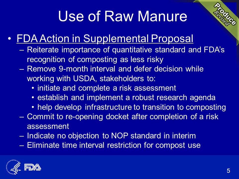 Use of Raw Manure FDA Action in Supplemental Proposal –Reiterate importance of quantitative standard and FDA's recognition of composting as less risky –Remove 9-month interval and defer decision while working with USDA, stakeholders to: initiate and complete a risk assessment establish and implement a robust research agenda help develop infrastructure to transition to composting –Commit to re-opening docket after completion of a risk assessment –Indicate no objection to NOP standard in interim –Eliminate time interval restriction for compost use 5