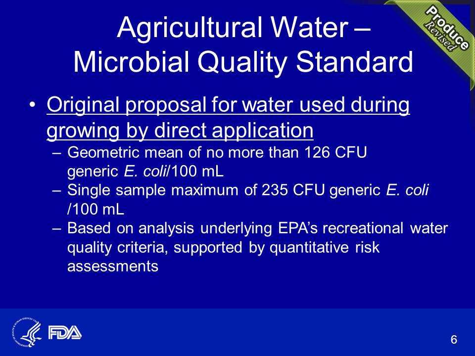 Agricultural Water – Microbial Quality Standard Original proposal for water used during growing by direct application –Geometric mean of no more than 126 CFU generic E.