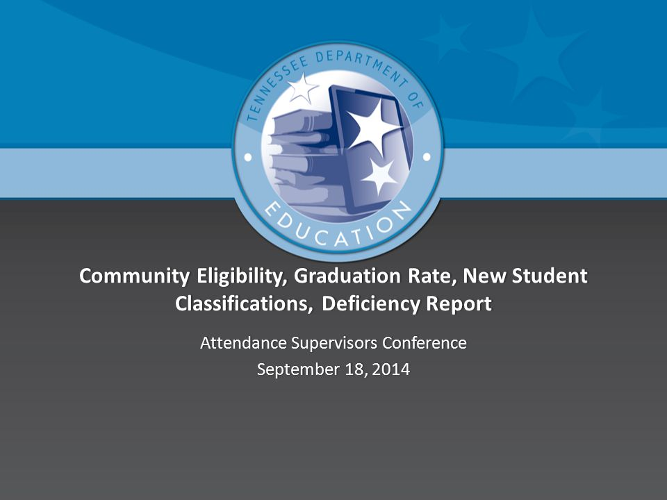 Community Eligibility, Graduation Rate, New Student Classifications, Deficiency Report Attendance Supervisors ConferenceAttendance Supervisors Conference September 18, 2014September 18, 2014