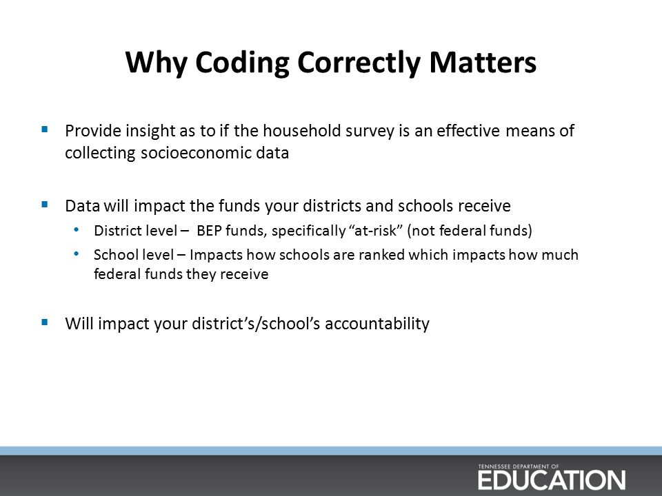 Why Coding Correctly Matters  Provide insight as to if the household survey is an effective means of collecting socioeconomic data  Data will impact the funds your districts and schools receive District level – BEP funds, specifically at-risk (not federal funds) School level – Impacts how schools are ranked which impacts how much federal funds they receive  Will impact your district's/school's accountability