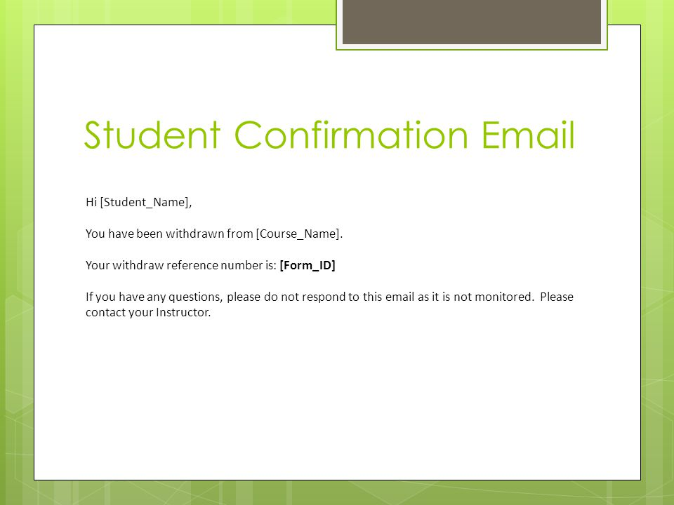 Student Confirmation Email Hi [Student_Name], You have been withdrawn from [Course_Name]. Your withdraw reference number is: [Form_ID] If you have any