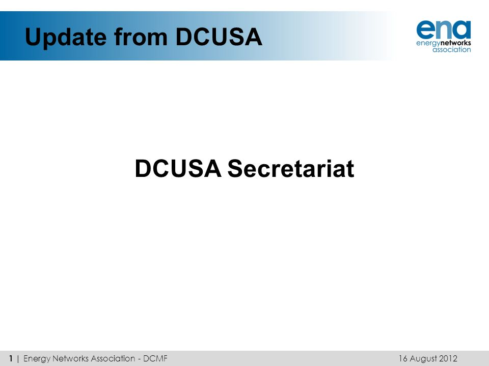 Update from DCUSA DCUSA Secretariat 16 August 2012 1 | Energy Networks Association - DCMF