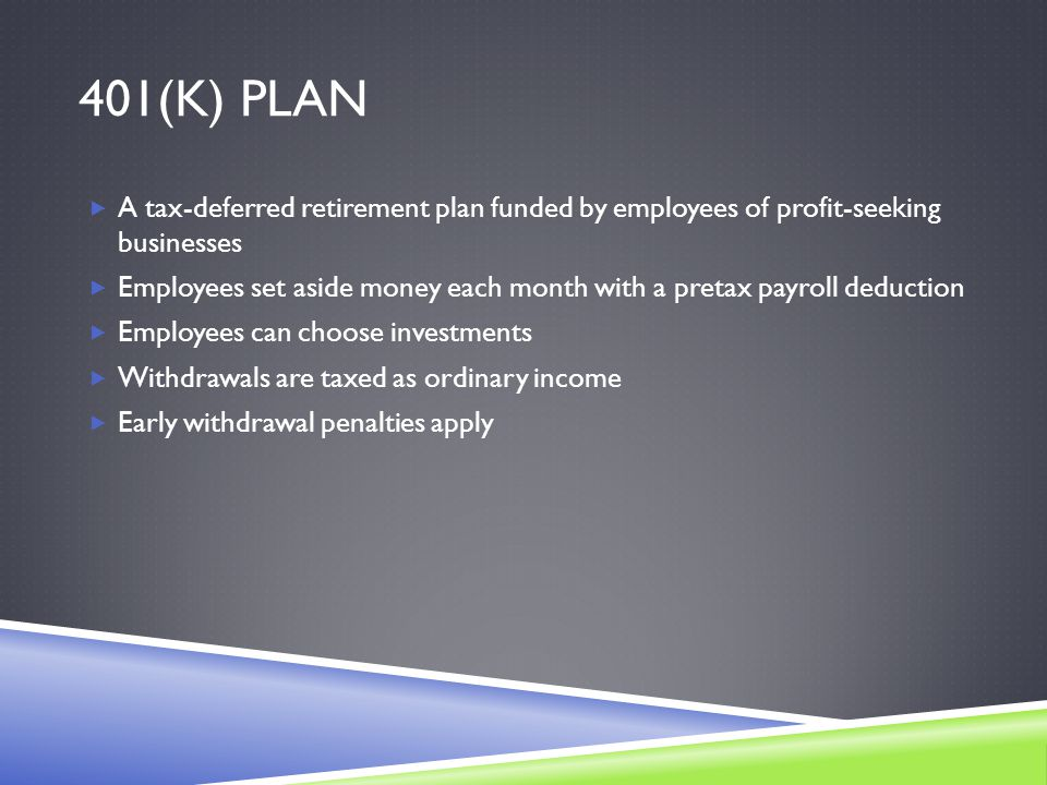 401(K) PLAN  A tax-deferred retirement plan funded by employees of profit-seeking businesses  Employees set aside money each month with a pretax payroll deduction  Employees can choose investments  Withdrawals are taxed as ordinary income  Early withdrawal penalties apply