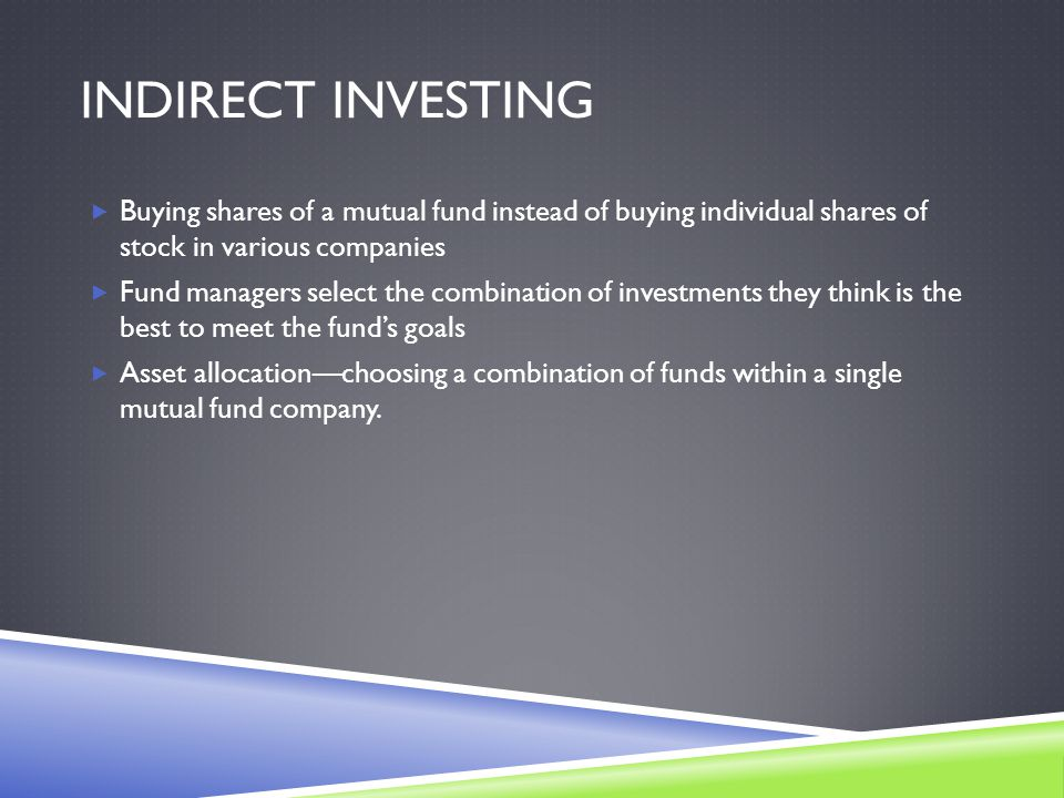 INDIRECT INVESTING  Buying shares of a mutual fund instead of buying individual shares of stock in various companies  Fund managers select the combination of investments they think is the best to meet the fund's goals  Asset allocation—choosing a combination of funds within a single mutual fund company.