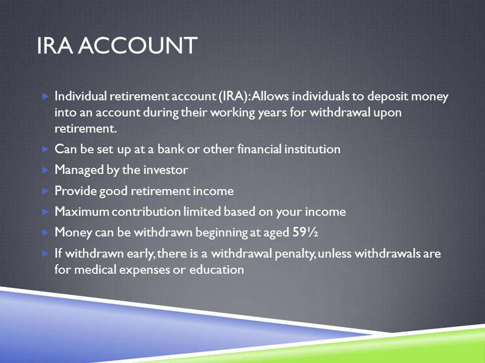 IRA ACCOUNT  Individual retirement account (IRA): Allows individuals to deposit money into an account during their working years for withdrawal upon retirement.