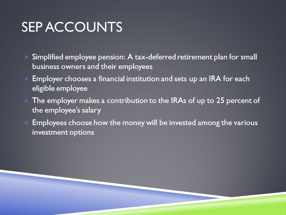 SEP ACCOUNTS  Simplified employee pension: A tax-deferred retirement plan for small business owners and their employees  Employer chooses a financial institution and sets up an IRA for each eligible employee  The employer makes a contribution to the IRAs of up to 25 percent of the employee's salary  Employees choose how the money will be invested among the various investment options