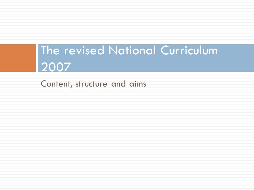 Content, structure and aims The revised National Curriculum 2007