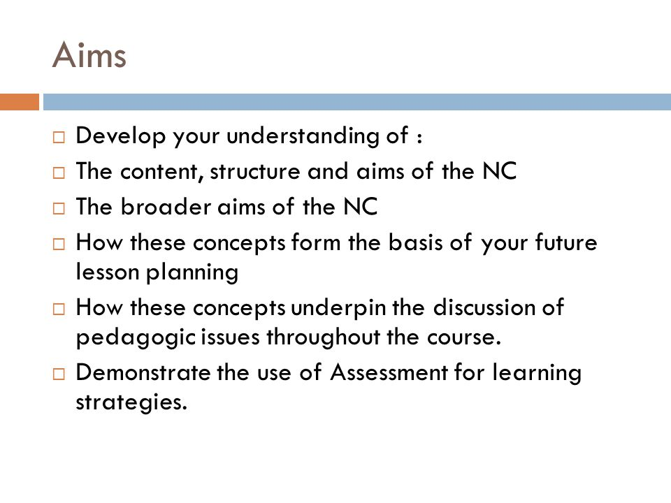 Aims  Develop your understanding of :  The content, structure and aims of the NC  The broader aims of the NC  How these concepts form the basis of your future lesson planning  How these concepts underpin the discussion of pedagogic issues throughout the course.