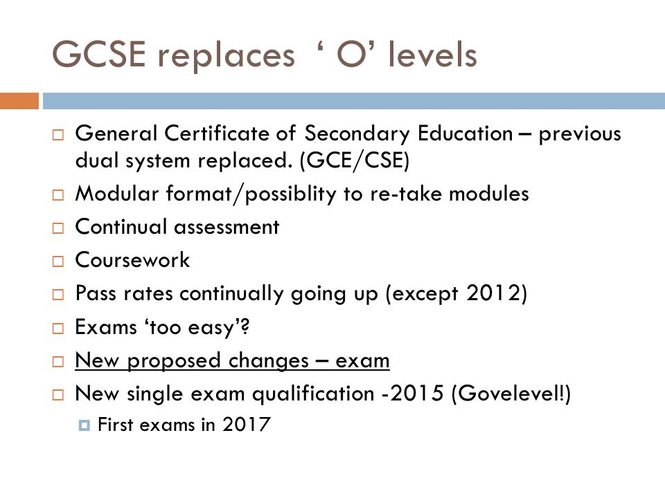 GCSE replaces ' O' levels  General Certificate of Secondary Education – previous dual system replaced.