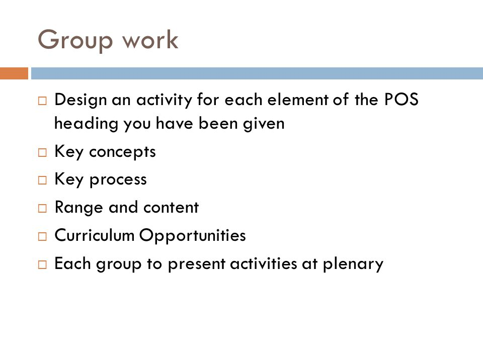 Group work  Design an activity for each element of the POS heading you have been given  Key concepts  Key process  Range and content  Curriculum Opportunities  Each group to present activities at plenary