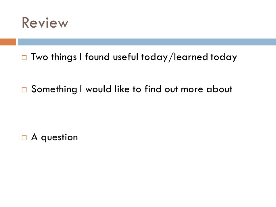 Review  Two things I found useful today/learned today  Something I would like to find out more about  A question
