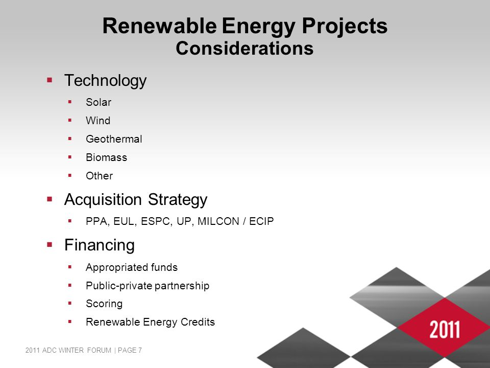 2011 ADC WINTER FORUM | PAGE 7 Renewable Energy Projects Considerations  Technology  Solar  Wind  Geothermal  Biomass  Other  Acquisition Strategy  PPA, EUL, ESPC, UP, MILCON / ECIP  Financing  Appropriated funds  Public-private partnership  Scoring  Renewable Energy Credits