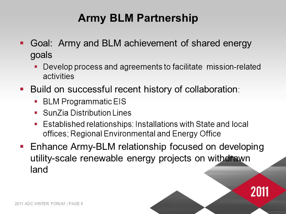 2011 ADC WINTER FORUM | PAGE 9 Army BLM Partnership  Goal: Army and BLM achievement of shared energy goals  Develop process and agreements to facilitate mission-related activities  Build on successful recent history of collaboration :  BLM Programmatic EIS  SunZia Distribution Lines  Established relationships: Installations with State and local offices; Regional Environmental and Energy Office  Enhance Army-BLM relationship focused on developing utility-scale renewable energy projects on withdrawn land
