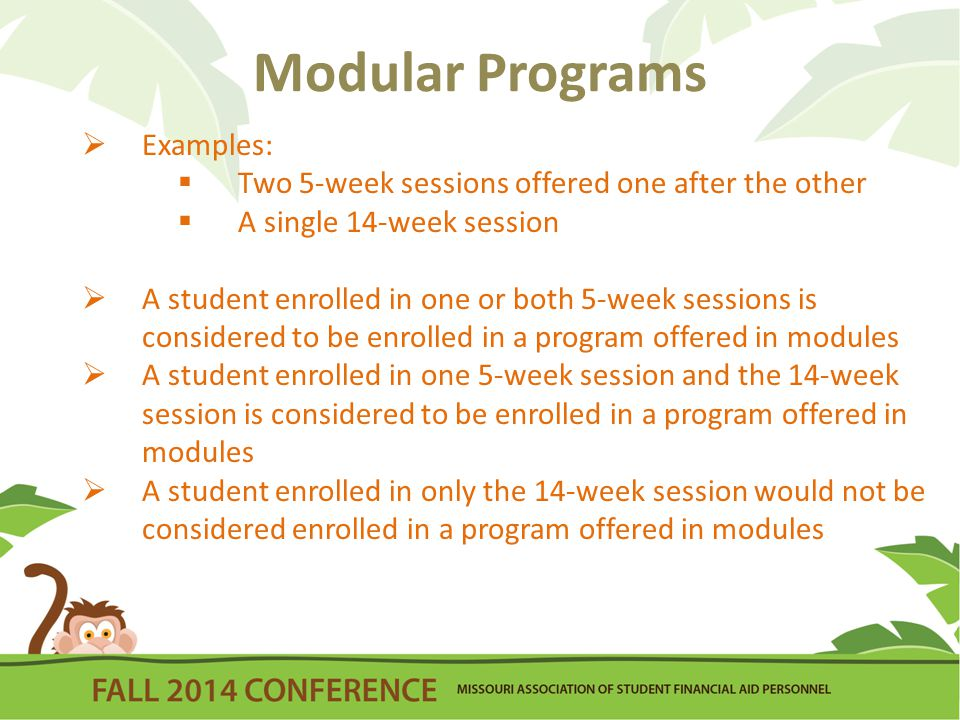 Modular Programs  Examples:  Two 5-week sessions offered one after the other  A single 14-week session  A student enrolled in one or both 5-week sessions is considered to be enrolled in a program offered in modules  A student enrolled in one 5-week session and the 14-week session is considered to be enrolled in a program offered in modules  A student enrolled in only the 14-week session would not be considered enrolled in a program offered in modules