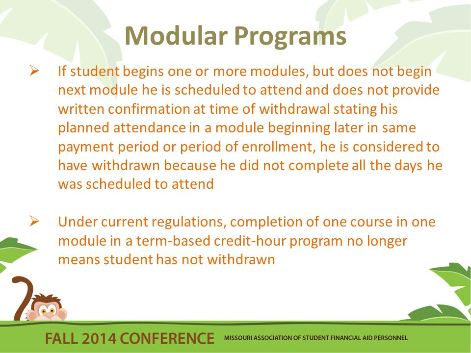 Modular Programs  If student begins one or more modules, but does not begin next module he is scheduled to attend and does not provide written confirmation at time of withdrawal stating his planned attendance in a module beginning later in same payment period or period of enrollment, he is considered to have withdrawn because he did not complete all the days he was scheduled to attend  Under current regulations, completion of one course in one module in a term-based credit-hour program no longer means student has not withdrawn