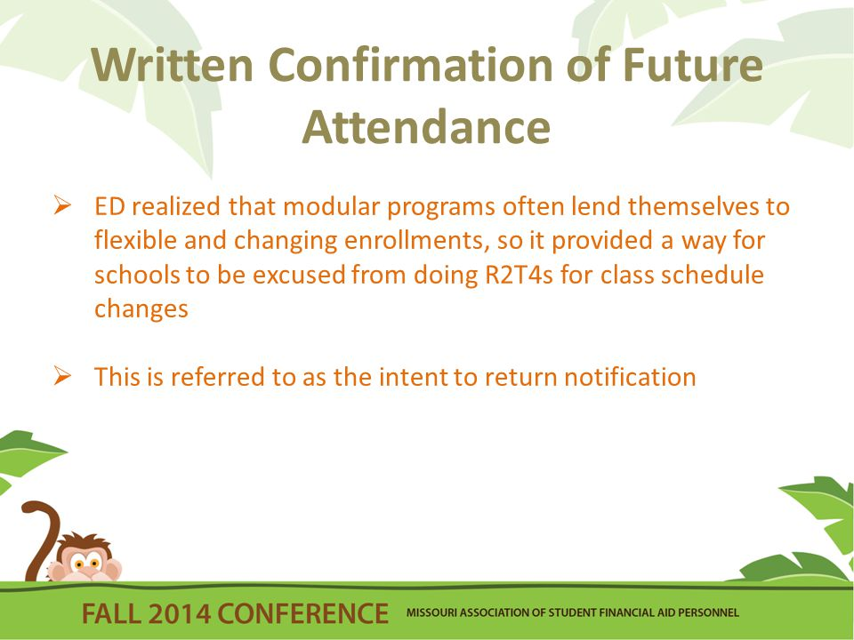 Written Confirmation of Future Attendance  ED realized that modular programs often lend themselves to flexible and changing enrollments, so it provided a way for schools to be excused from doing R2T4s for class schedule changes  This is referred to as the intent to return notification