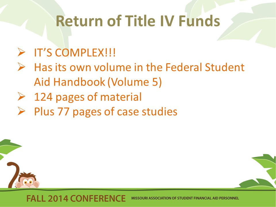 Return of Title IV Funds  An institution is required to determine earned and unearned portion of Title IV aid when a student ceases enrollment prior to the planned completion date  Post-withdrawal disbursement – Amount paid to student as earned Title IV funds after R2T4 calculation is completed  Unearned funds – Funds that must be returned to appropriate Title IV program