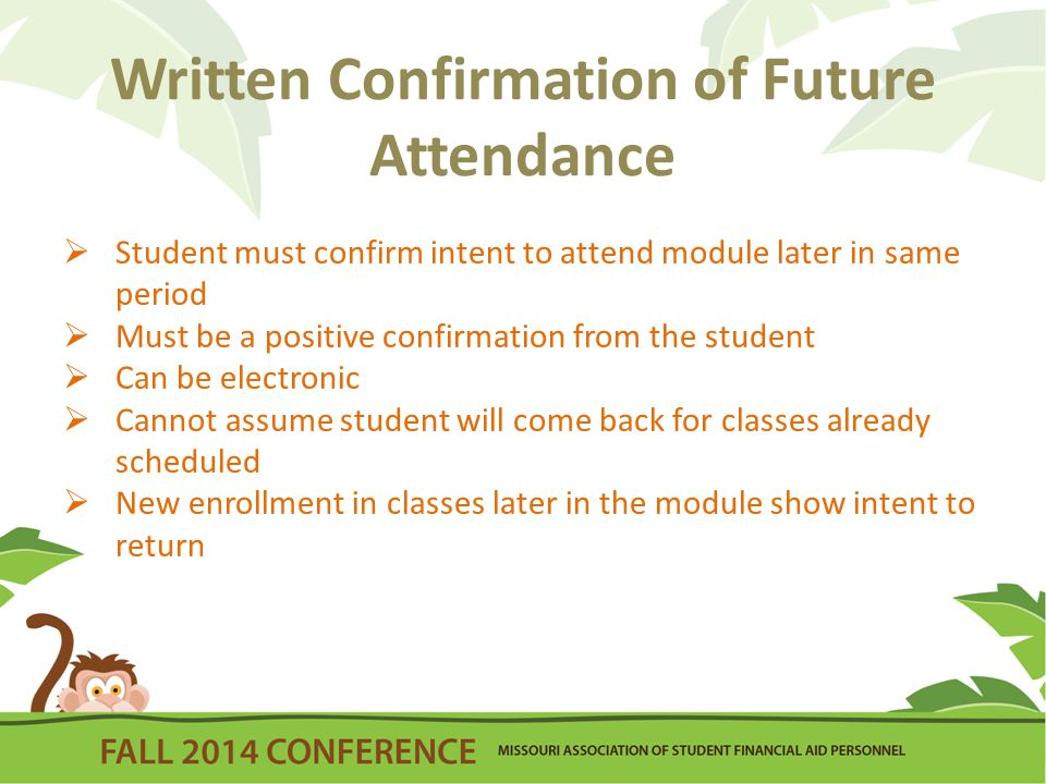 Written Confirmation of Future Attendance  Student must confirm intent to attend module later in same period  Must be a positive confirmation from the student  Can be electronic  Cannot assume student will come back for classes already scheduled  New enrollment in classes later in the module show intent to return