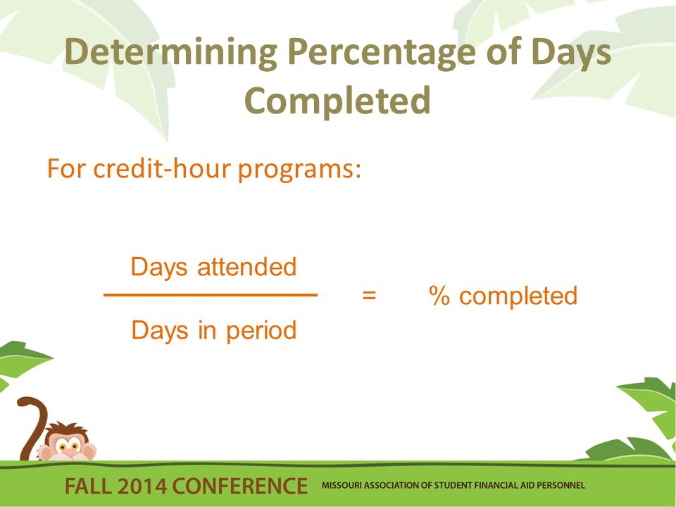 Determining Percentage of Days Completed For credit-hour programs: Days attended Days in period = % completed