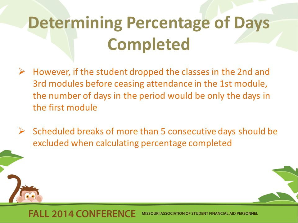 Determining Percentage of Days Completed  However, if the student dropped the classes in the 2nd and 3rd modules before ceasing attendance in the 1st module, the number of days in the period would be only the days in the first module  Scheduled breaks of more than 5 consecutive days should be excluded when calculating percentage completed